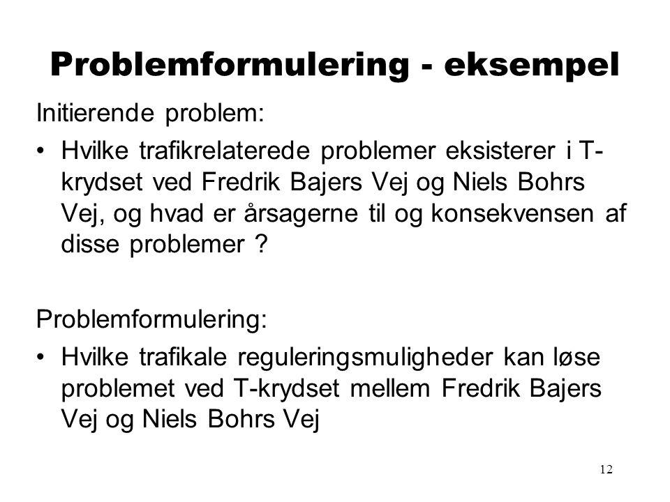 12 Problemformulering - eksempel Initierende problem: •Hvilke trafikrelaterede problemer eksisterer i T- krydset ved Fredrik Bajers Vej og Niels Bohrs Vej, og hvad er årsagerne til og konsekvensen af disse problemer .