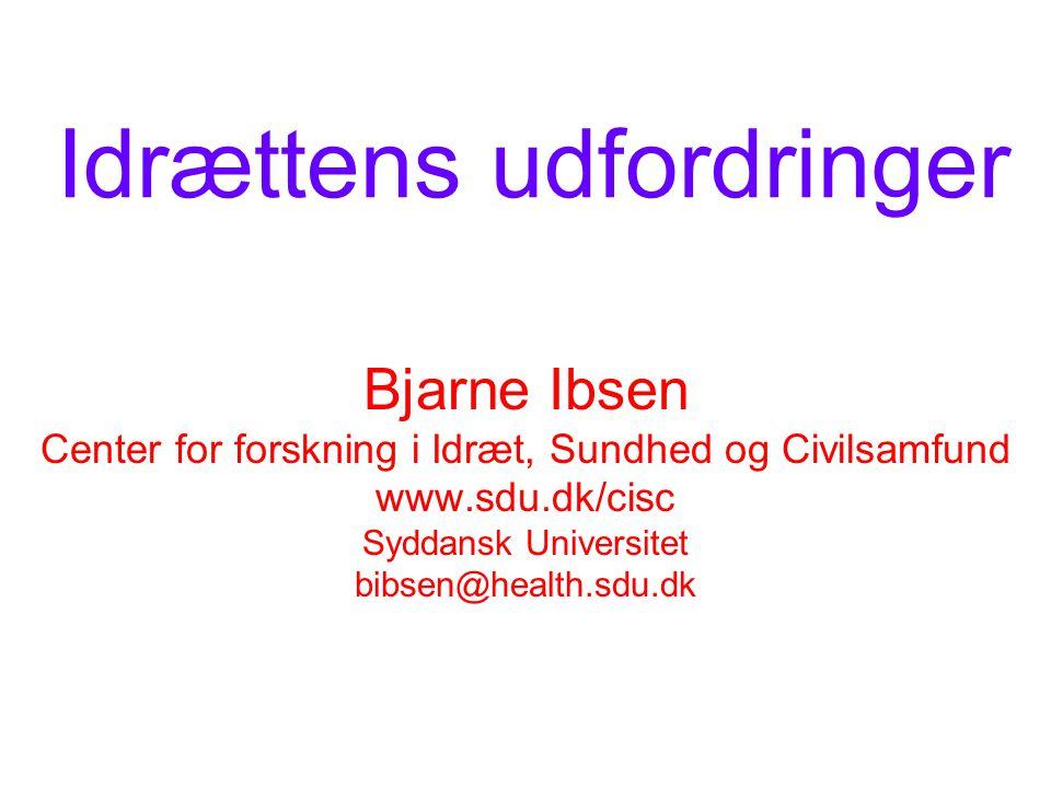 Idrættens udfordringer Bjarne Ibsen Center for forskning i Idræt, Sundhed og Civilsamfund www.sdu.dk/cisc Syddansk Universitet bibsen@health.sdu.dk