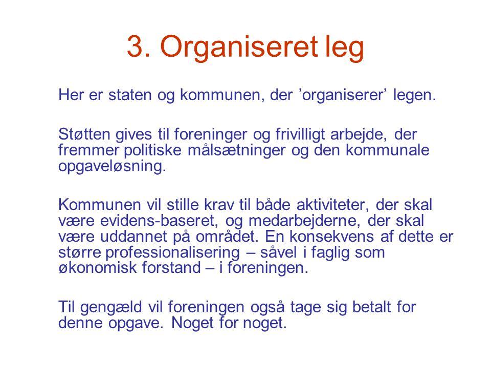 3. Organiseret leg Her er staten og kommunen, der 'organiserer' legen. Støtten gives til foreninger og frivilligt arbejde, der fremmer politiske målsæ