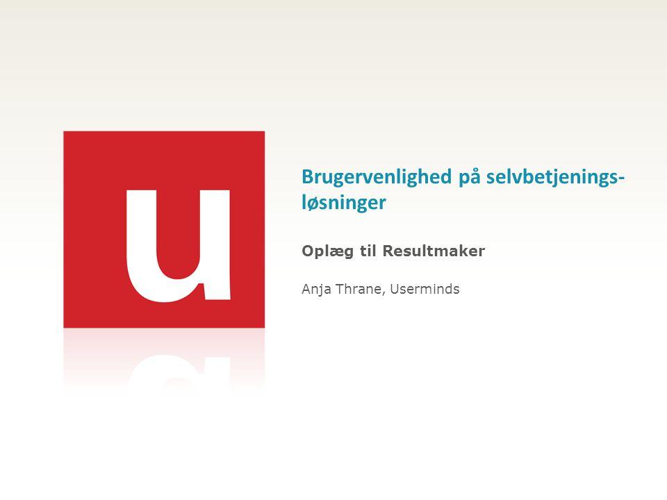 Brugervenlighed på selvbetjenings- løsninger Oplæg til Resultmaker Anja Thrane, Userminds