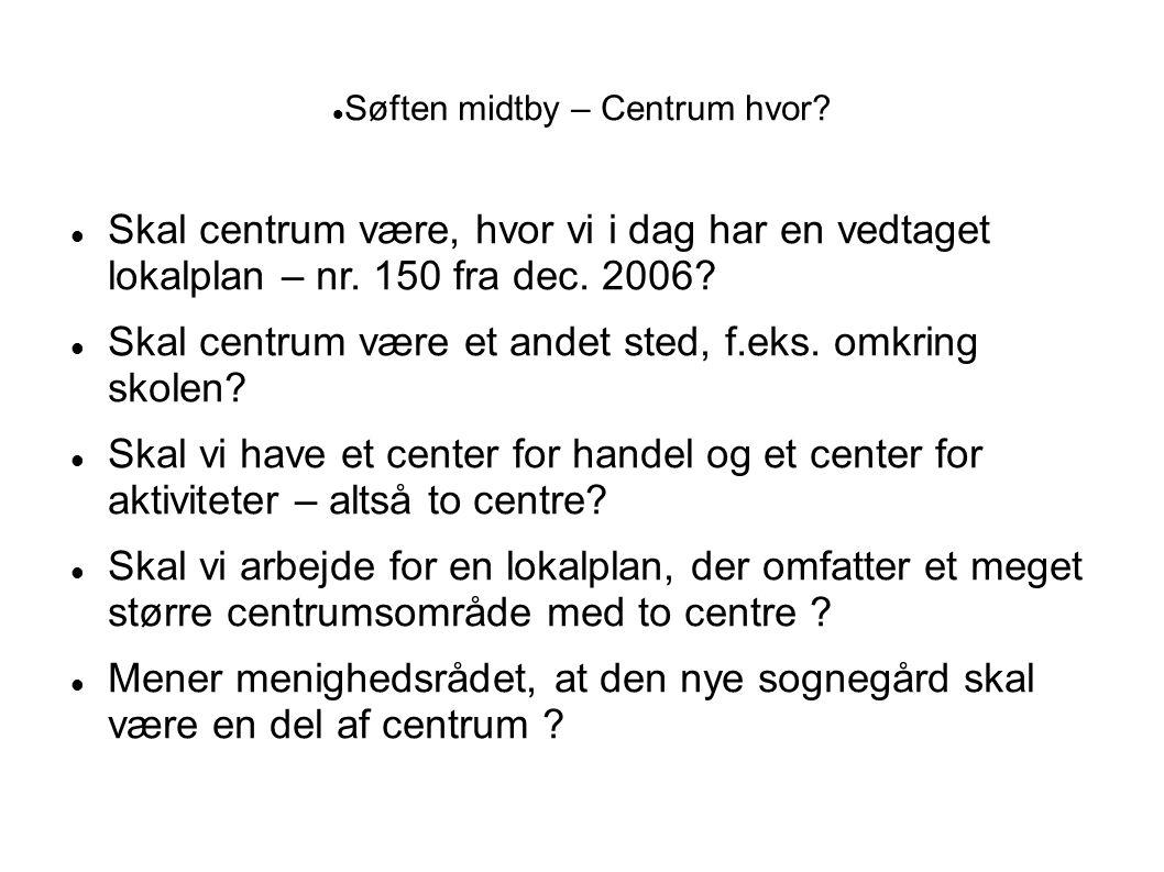  Søften midtby – Centrum hvor?  Skal centrum være, hvor vi i dag har en vedtaget lokalplan – nr. 150 fra dec. 2006?  Skal centrum være et andet ste