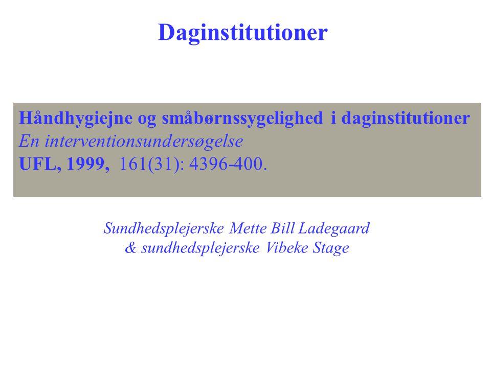 Håndhygiejne og småbørnssygelighed i daginstitutioner En interventionsundersøgelse UFL, 1999, 161(31): 4396-400. Sundhedsplejerske Mette Bill Ladegaar
