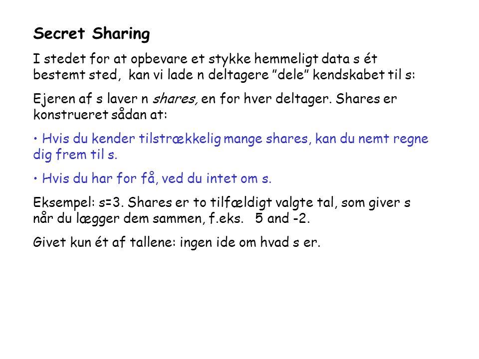Secret Sharing I stedet for at opbevare et stykke hemmeligt data s ét bestemt sted, kan vi lade n deltagere dele kendskabet til s: Ejeren af s laver n shares, en for hver deltager.