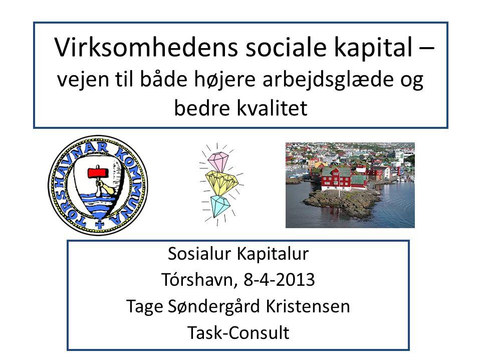 Virksomhedens sociale kapital – vejen til både højere arbejdsglæde og bedre kvalitet Sosialur Kapitalur Tórshavn, 8-4-2013 Tage Søndergård Kristensen