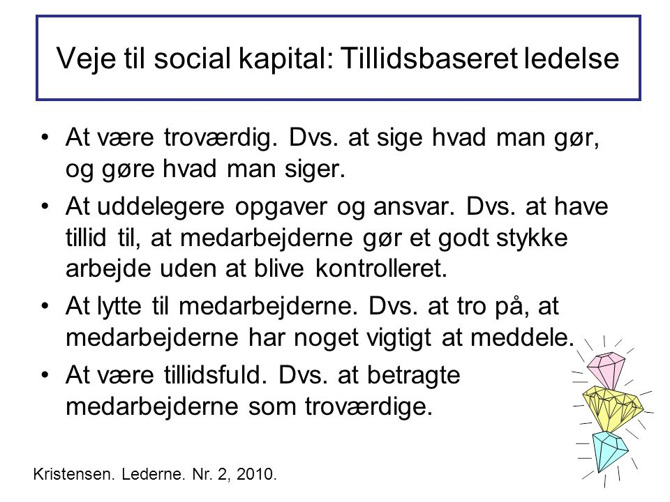 Veje til social kapital: Tillidsbaseret ledelse •At være troværdig. Dvs. at sige hvad man gør, og gøre hvad man siger. •At uddelegere opgaver og ansva