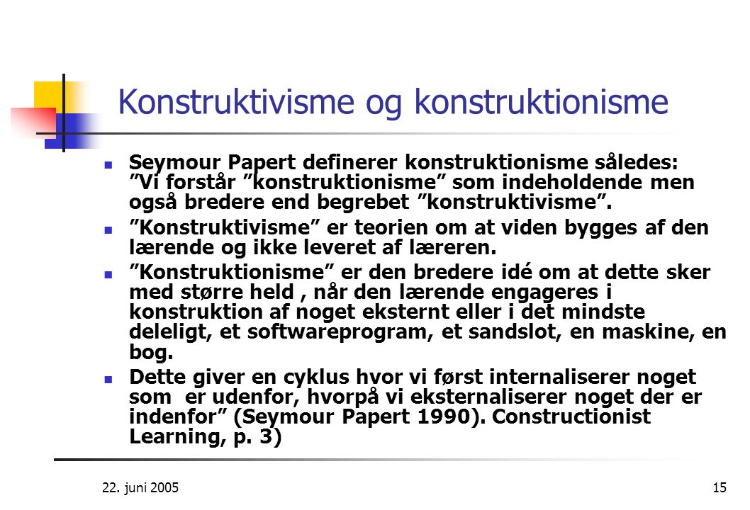 """22. juni 200515 Konstruktivisme og konstruktionisme  Seymour Papert definerer konstruktionisme således: """"Vi forstår """"konstruktionisme"""" som indeholden"""