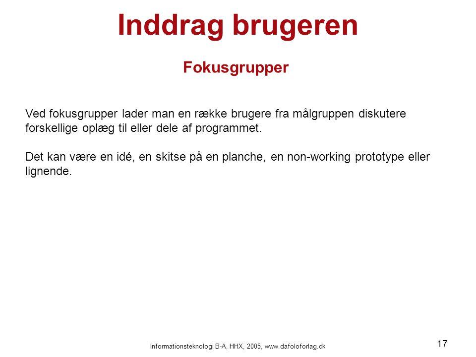 Informationsteknologi B-A, HHX, 2005, www.dafoloforlag.dk 17 Inddrag brugeren Fokusgrupper Ved fokusgrupper lader man en række brugere fra målgruppen diskutere forskellige oplæg til eller dele af programmet.