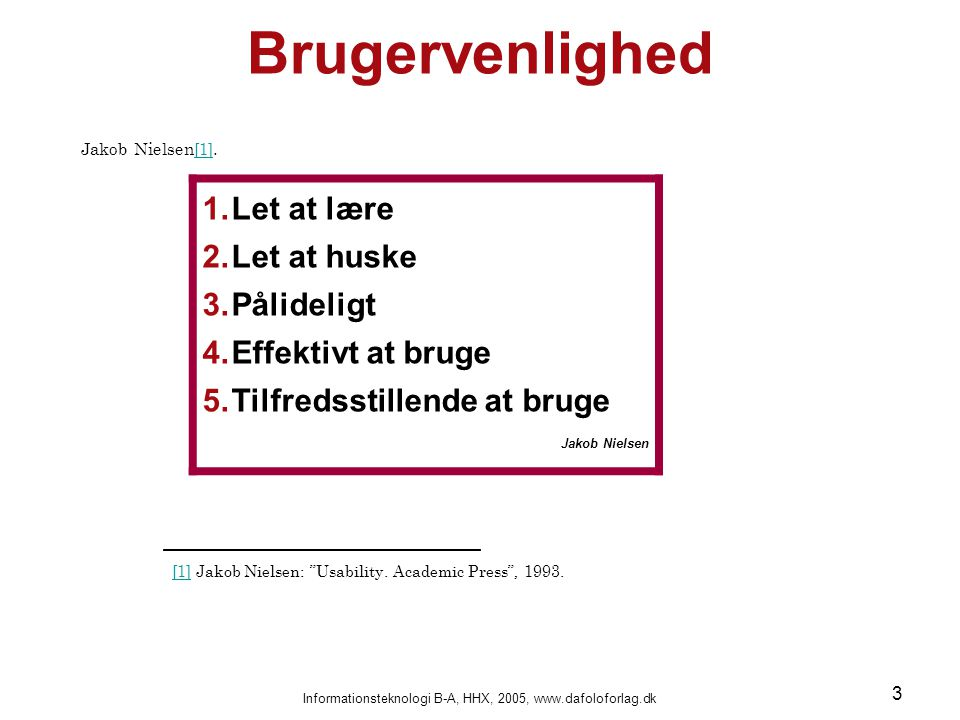 Informationsteknologi B-A, HHX, 2005, www.dafoloforlag.dk 3 Brugervenlighed Jakob Nielsen [1]. [1] 1.Let at lære 2.Let at huske 3.Pålideligt 4.Effekti