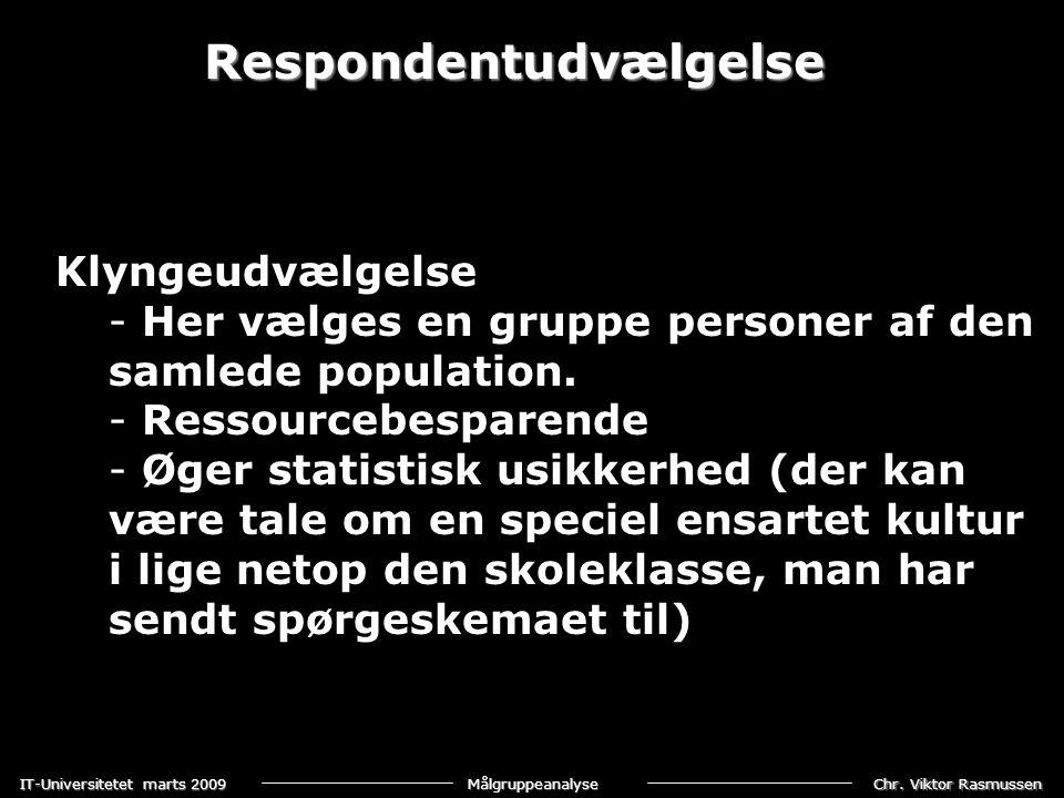 Chr. Viktor Rasmussen IT-Universitetet marts 2009 Målgruppeanalyse Respondentudvælgelse Klyngeudvælgelse - Her vælges en gruppe personer af den samled