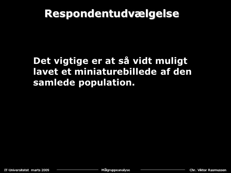 Chr. Viktor Rasmussen IT-Universitetet marts 2009 Målgruppeanalyse Respondentudvælgelse Det vigtige er at så vidt muligt lavet et miniaturebillede af
