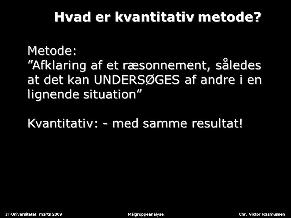 """Chr. Viktor Rasmussen IT-Universitetet marts 2009 Målgruppeanalyse Hvad er kvantitativ metode? Metode: """"Afklaring af et ræsonnement, således at det ka"""