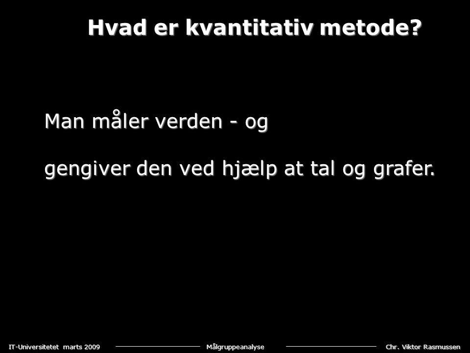 Chr. Viktor Rasmussen IT-Universitetet marts 2009 Målgruppeanalyse Hvad er kvantitativ metode? Man måler verden - og gengiver den ved hjælp at tal og