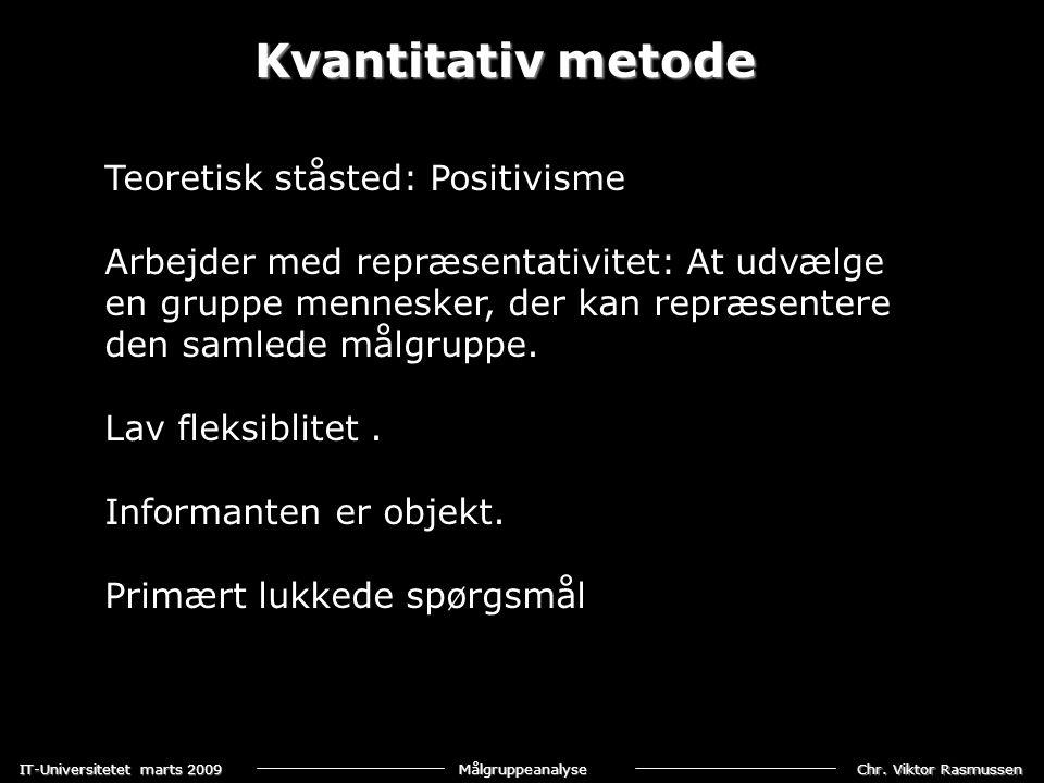 Chr. Viktor Rasmussen IT-Universitetet marts 2009 Målgruppeanalyse Kvantitativ metode Teoretisk ståsted: Positivisme Arbejder med repræsentativitet: A