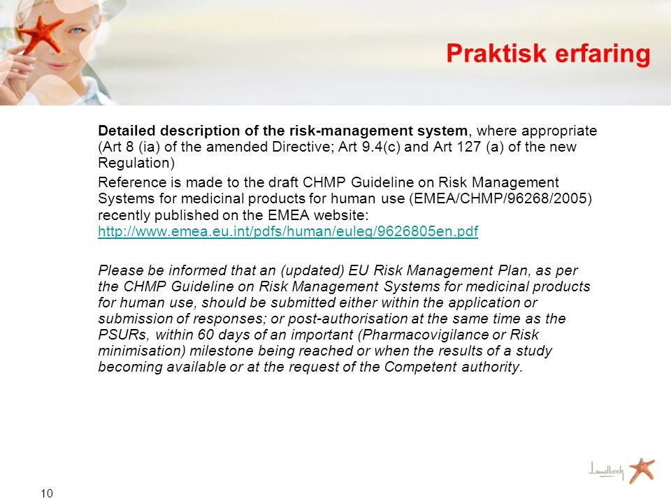 10 Praktisk erfaring Detailed description of the risk-management system, where appropriate (Art 8 (ia) of the amended Directive; Art 9.4(c) and Art 127 (a) of the new Regulation) Reference is made to the draft CHMP Guideline on Risk Management Systems for medicinal products for human use (EMEA/CHMP/96268/2005) recently published on the EMEA website: http://www.emea.eu.int/pdfs/human/euleg/9626805en.pdf http://www.emea.eu.int/pdfs/human/euleg/9626805en.pdf Please be informed that an (updated) EU Risk Management Plan, as per the CHMP Guideline on Risk Management Systems for medicinal products for human use, should be submitted either within the application or submission of responses; or post-authorisation at the same time as the PSURs, within 60 days of an important (Pharmacovigilance or Risk minimisation) milestone being reached or when the results of a study becoming available or at the request of the Competent authority.