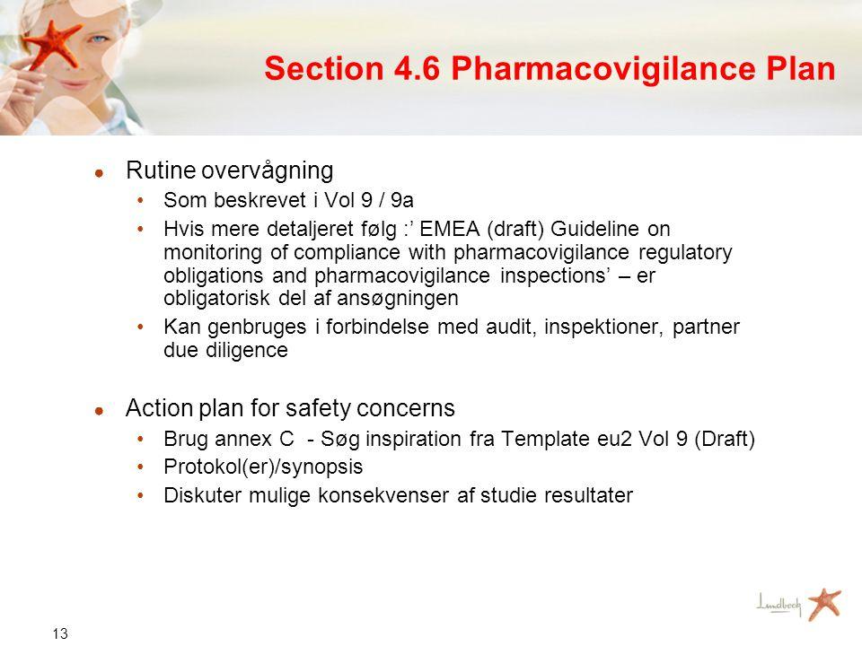 13 Section 4.6 Pharmacovigilance Plan ● Rutine overvågning •Som beskrevet i Vol 9 / 9a •Hvis mere detaljeret følg :' EMEA (draft) Guideline on monitoring of compliance with pharmacovigilance regulatory obligations and pharmacovigilance inspections' – er obligatorisk del af ansøgningen •Kan genbruges i forbindelse med audit, inspektioner, partner due diligence ● Action plan for safety concerns •Brug annex C - Søg inspiration fra Template eu2 Vol 9 (Draft) •Protokol(er)/synopsis •Diskuter mulige konsekvenser af studie resultater