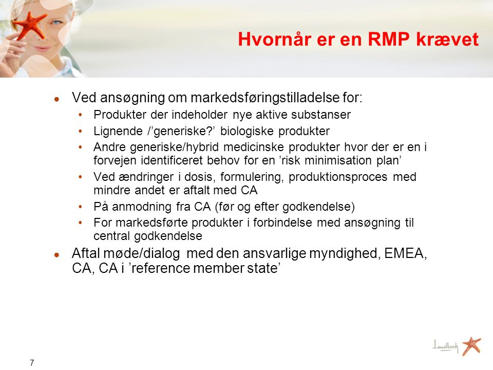 7 Hvornår er en RMP krævet ● Ved ansøgning om markedsføringstilladelse for: •Produkter der indeholder nye aktive substanser •Lignende /'generiske?' biologiske produkter •Andre generiske/hybrid medicinske produkter hvor der er en i forvejen identificeret behov for en 'risk minimisation plan' •Ved ændringer i dosis, formulering, produktionsproces med mindre andet er aftalt med CA •På anmodning fra CA (før og efter godkendelse) •For markedsførte produkter i forbindelse med ansøgning til central godkendelse ● Aftal møde/dialog med den ansvarlige myndighed, EMEA, CA, CA i 'reference member state'