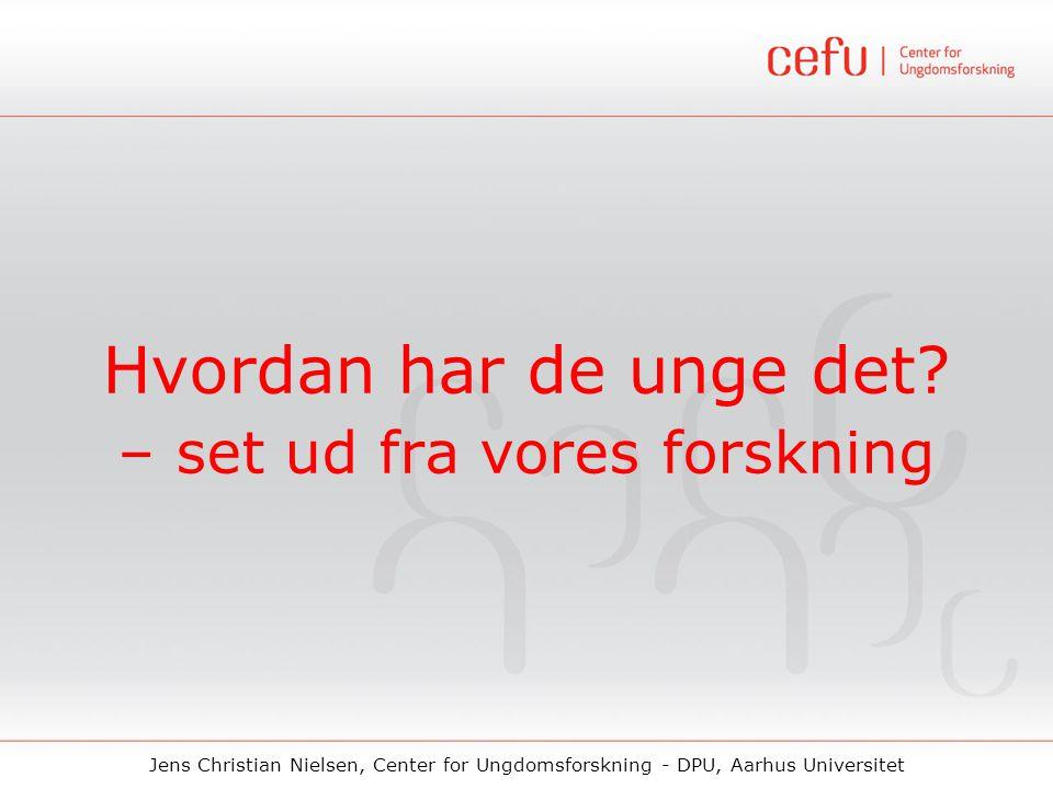 Jens Christian Nielsen, Center for Ungdomsforskning - DPU, Aarhus Universitet Hvordan har de unge det? – set ud fra vores forskning
