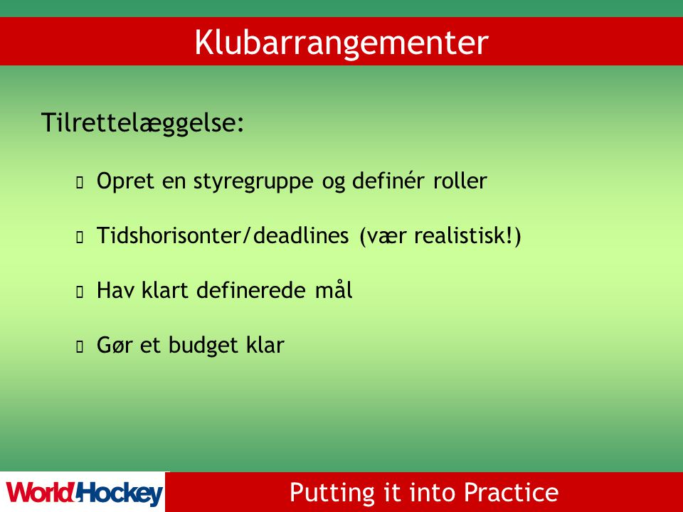 Putting it into Practice Koordinering 3 arbejdsgrupper: Operations Special Events Communications Klubarrangementer