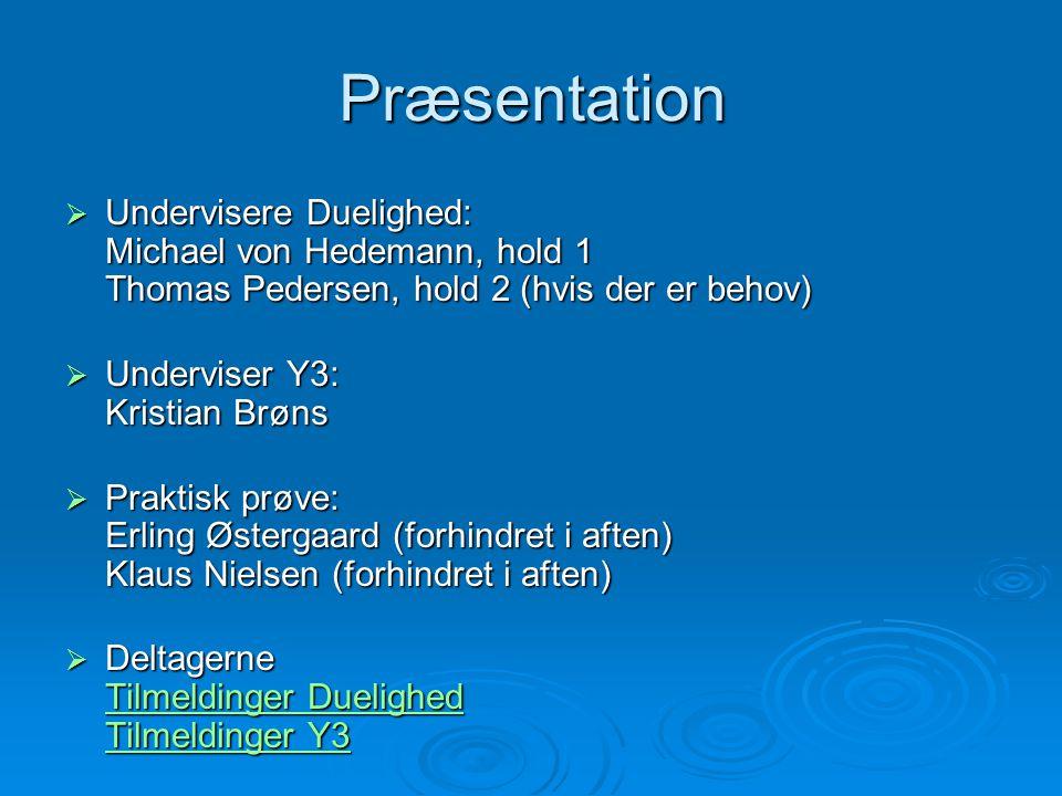 Præsentation  Undervisere Duelighed: Michael von Hedemann, hold 1 Thomas Pedersen, hold 2 (hvis der er behov)  Underviser Y3: Kristian Brøns  Prakt