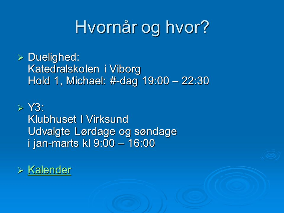Hvornår og hvor?  Duelighed: Katedralskolen i Viborg Hold 1, Michael: #-dag 19:00 – 22:30  Y3: Klubhuset I Virksund Udvalgte Lørdage og søndage i ja