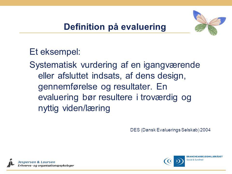 Jespersen & Laursen Erhvervs- og organisationspsykologer Definition på evaluering Et eksempel: Systematisk vurdering af en igangværende eller afsluttet indsats, af dens design, gennemførelse og resultater.