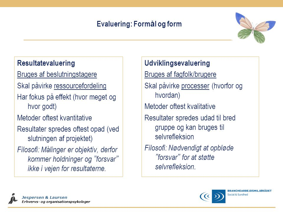 Jespersen & Laursen Erhvervs- og organisationspsykologer Evaluering: Form å l og form Resultatevaluering Bruges af beslutningstagere Skal påvirke ress