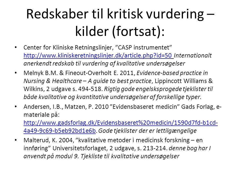 Redskaber til kritisk vurdering – kilder (fortsat): • Center for Kliniske Retningslinjer, CASP instrumentet http://www.kliniskeretningslinjer.dk/article.php?id=50 Internationalt anerkendt redskab til vurdering af kvalitative undersøgelser http://www.kliniskeretningslinjer.dk/article.php?id=50 • Melnyk B.M.