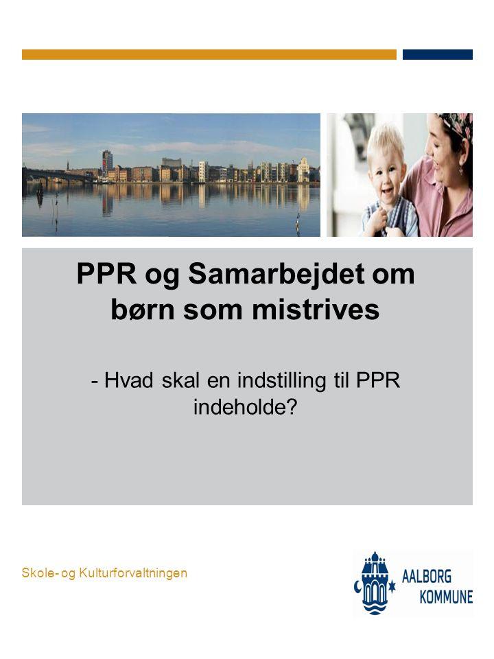 Skole- og Kulturforvaltningen PPR og Samarbejdet om børn som mistrives - Hvad skal en indstilling til PPR indeholde?