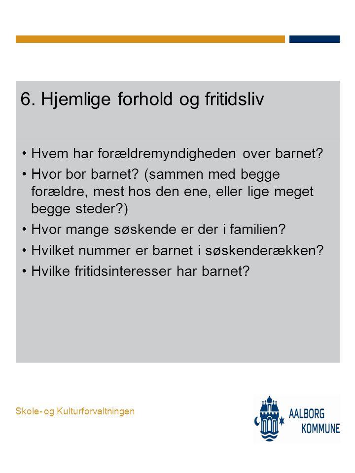 Skole- og Kulturforvaltningen 6. Hjemlige forhold og fritidsliv •Hvem har forældremyndigheden over barnet? •Hvor bor barnet? (sammen med begge forældr