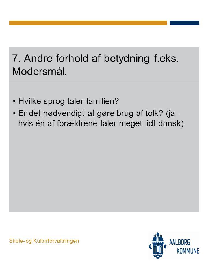 Skole- og Kulturforvaltningen 7. Andre forhold af betydning f.eks. Modersmål. •Hvilke sprog taler familien? •Er det nødvendigt at gøre brug af tolk? (