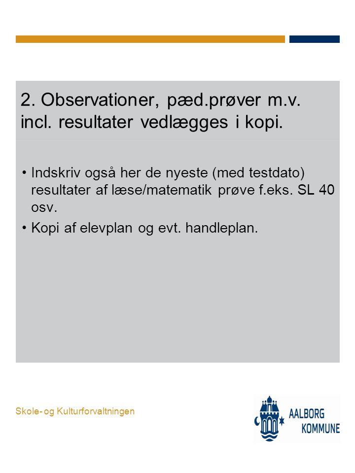 Skole- og Kulturforvaltningen 2. Observationer, pæd.prøver m.v. incl. resultater vedlægges i kopi. •Indskriv også her de nyeste (med testdato) resulta