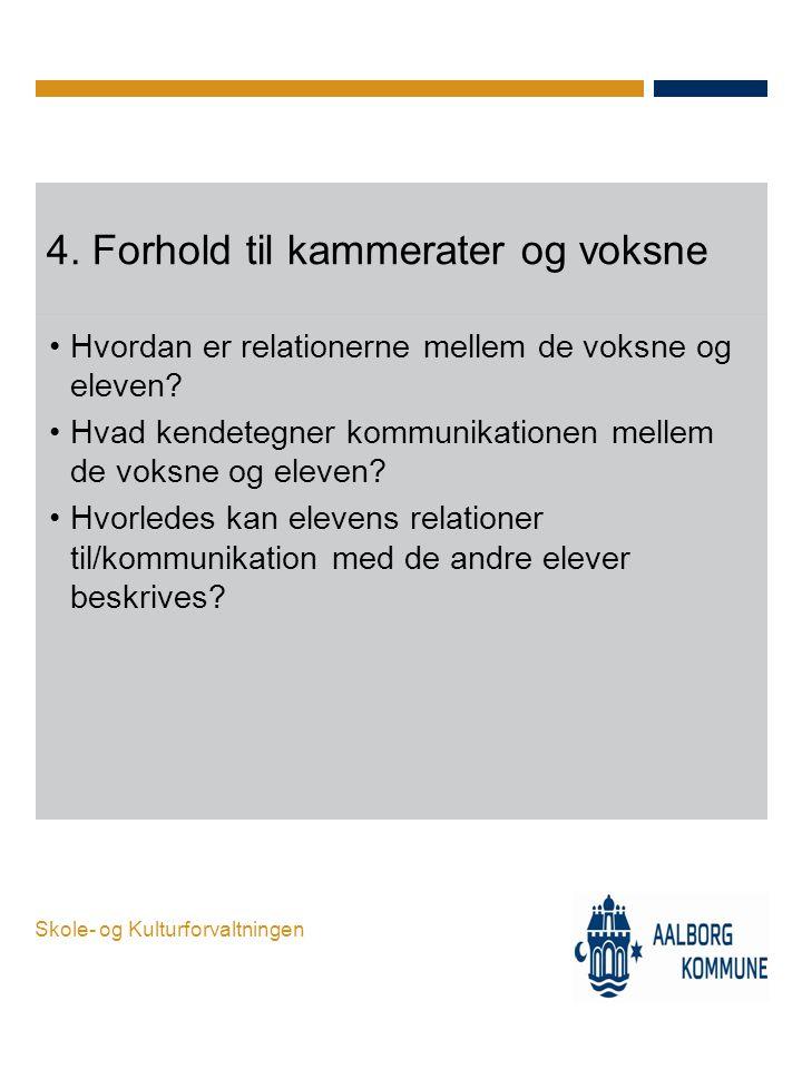 Skole- og Kulturforvaltningen 4. Forhold til kammerater og voksne •Hvordan er relationerne mellem de voksne og eleven? •Hvad kendetegner kommunikation