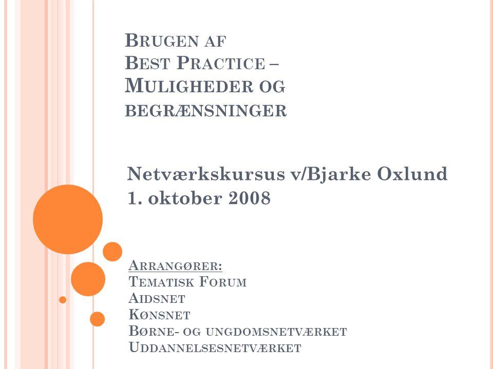 B RUGEN AF B EST P RACTICE – M ULIGHEDER OG BEGRÆNSNINGER Netværkskursus v/Bjarke Oxlund 1. oktober 2008 A RRANGØRER : T EMATISK F ORUM A IDSNET K ØNS