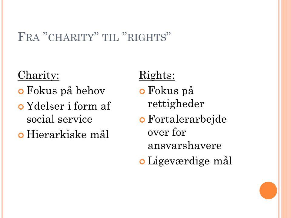 """F RA """" CHARITY """" TIL """" RIGHTS """" Charity: Fokus på behov Ydelser i form af social service Hierarkiske mål Rights: Fokus på rettigheder Fortalerarbejde"""