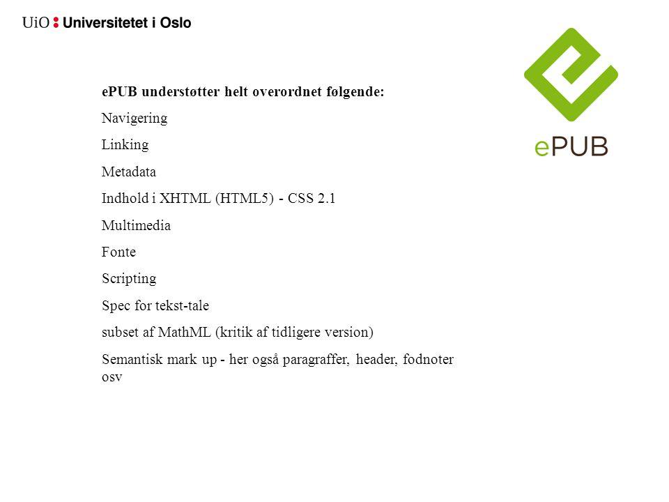 ePUB understøtter helt overordnet følgende: Navigering Linking Metadata Indhold i XHTML (HTML5) - CSS 2.1 Multimedia Fonte Scripting Spec for tekst-tale subset af MathML (kritik af tidligere version) Semantisk mark up - her også paragraffer, header, fodnoter osv