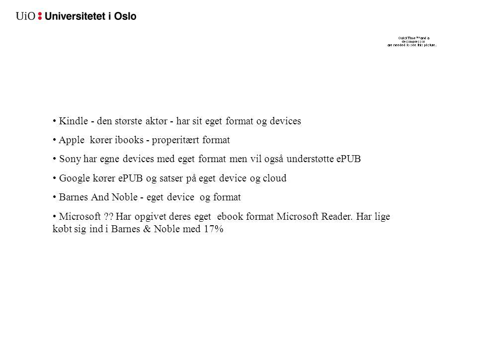• Kindle - den største aktør - har sit eget format og devices • Apple kører ibooks - properitært format • Sony har egne devices med eget format men vil også understøtte ePUB • Google kører ePUB og satser på eget device og cloud • Barnes And Noble - eget device og format • Microsoft .