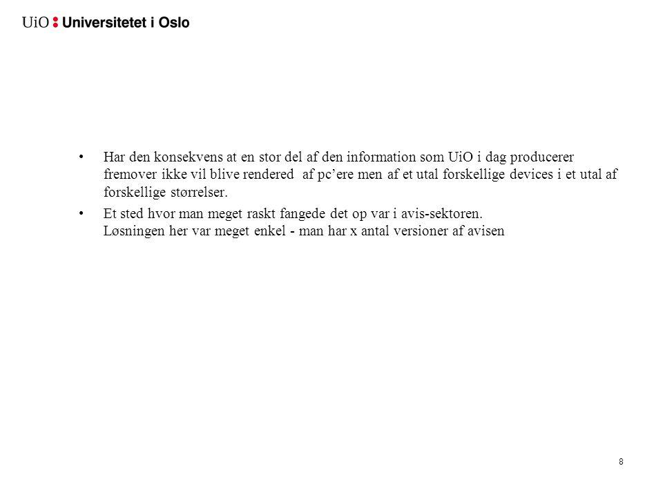 9 •Har den konsekvens at en stor del af den information som UiO i dag producerer fremover ikke vil blive rendered af pc'ere men af et utal forskellige devices i et utal af forskellige størrelser.