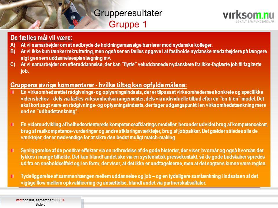 mhtconsult, september 2008 © Side 6 mhtconsult, september 2008 © Side 6 Grupperesultater Gruppe 1 De fælles mål vil være: A)At vi samarbejder om at nedbryde de holdningsmæssige barrierer mod nydanske kolleger.