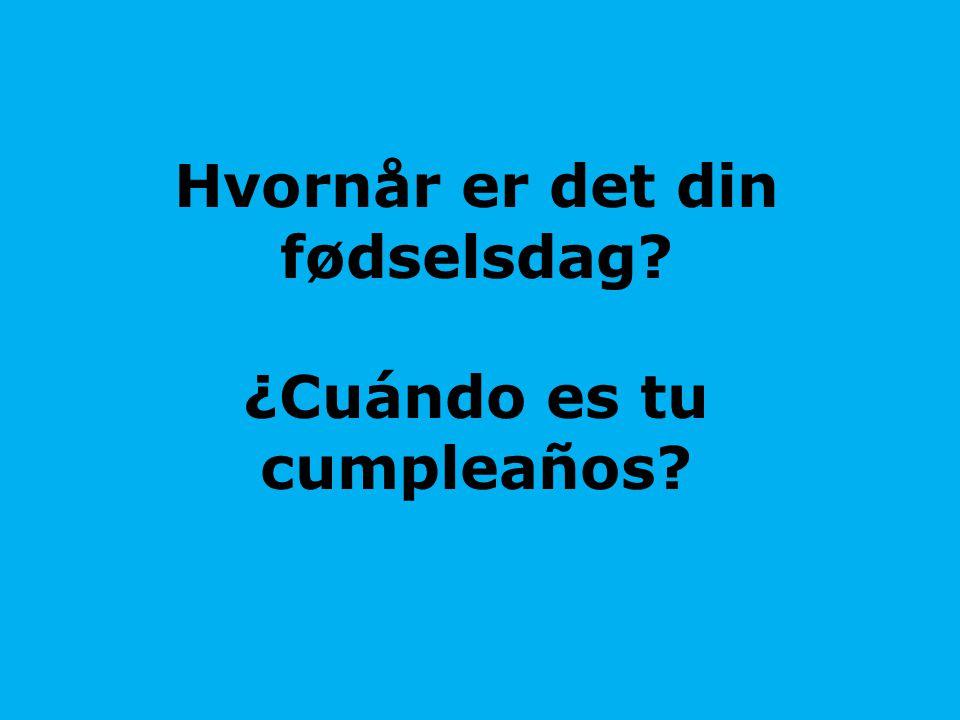 Hvornår er det din fødselsdag? ¿Cuándo es tu cumpleaños?