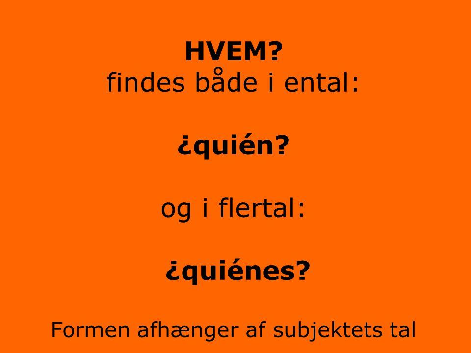 HVEM? findes både i ental: ¿quién? og i flertal: ¿quiénes? Formen afhænger af subjektets tal