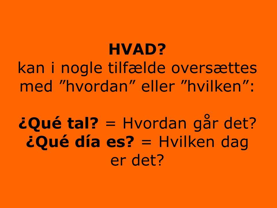 """HVAD? kan i nogle tilfælde oversættes med """"hvordan"""" eller """"hvilken"""": ¿Qué tal? = Hvordan går det? ¿Qué día es? = Hvilken dag er det?"""