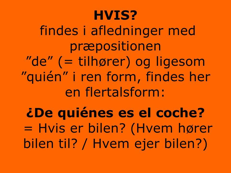 """HVIS? findes i afledninger med præpositionen """"de"""" (= tilhører) og ligesom """"quién"""" i ren form, findes her en flertalsform:. ¿De quiénes es el coche? ="""