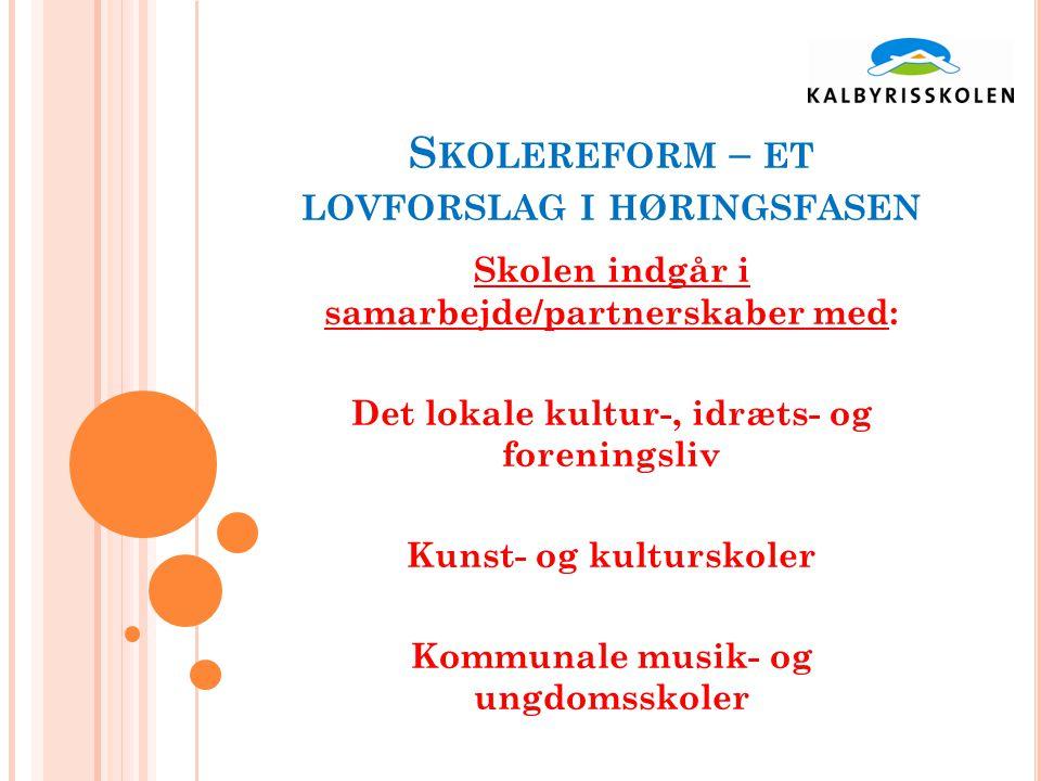 S KOLEREFORM – ET LOVFORSLAG I HØRINGSFASEN Skolen indgår i samarbejde/partnerskaber med: Det lokale kultur-, idræts- og foreningsliv Kunst- og kulturskoler Kommunale musik- og ungdomsskoler