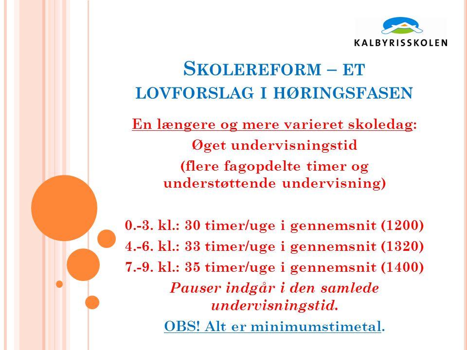 S KOLEREFORM – ET LOVFORSLAG I HØRINGSFASEN En længere og mere varieret skoledag: Øget undervisningstid (flere fagopdelte timer og understøttende undervisning) 0.-3.