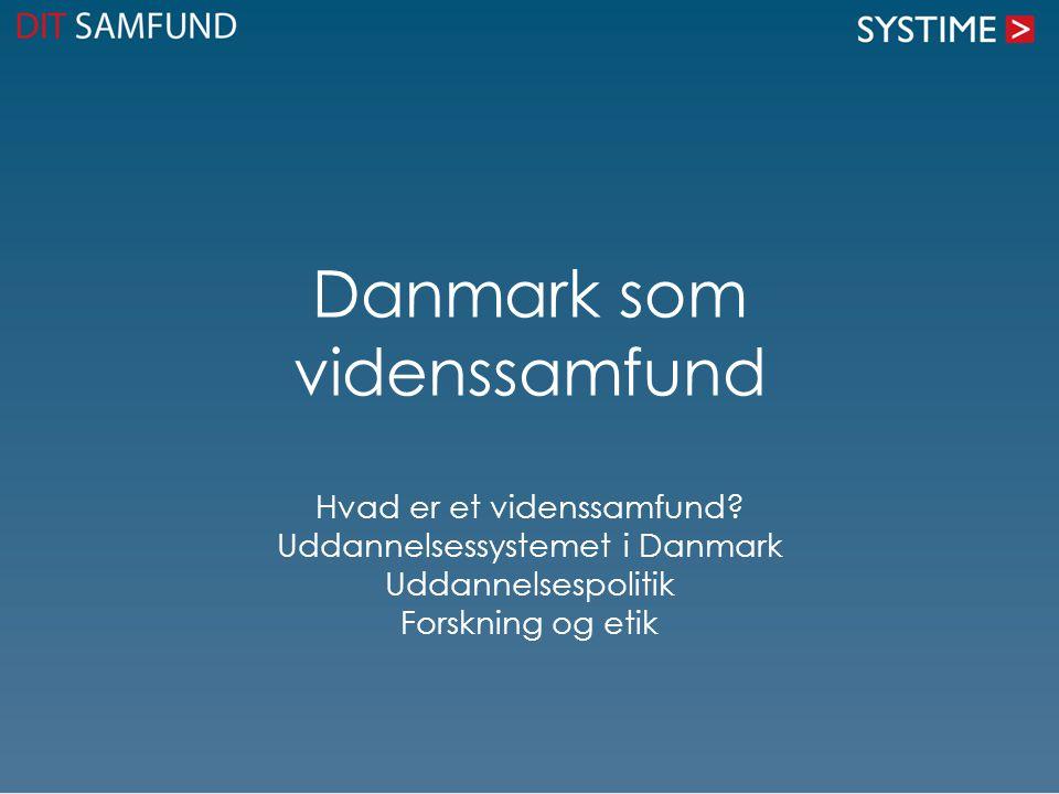 Danmark som videnssamfund Hvad er et videnssamfund? Uddannelsessystemet i Danmark Uddannelsespolitik Forskning og etik