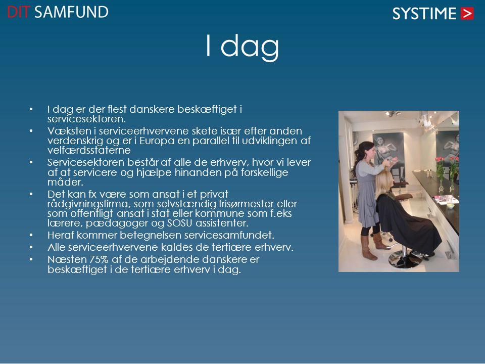 I dag • I dag er der flest danskere beskæftiget i servicesektoren. • Væksten i serviceerhvervene skete især efter anden verdenskrig og er i Europa en