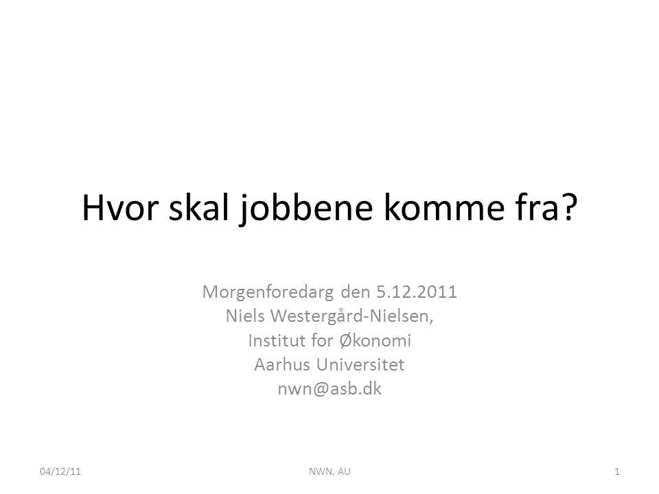 Hvor skal jobbene komme fra? Morgenforedarg den 5.12.2011 Niels Westergård-Nielsen, Institut for Økonomi Aarhus Universitet nwn@asb.dk 04/12/11NWN, AU