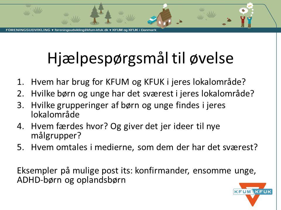 Hjælpespørgsmål til øvelse 1.Hvem har brug for KFUM og KFUK i jeres lokalområde? 2.Hvilke børn og unge har det sværest i jeres lokalområde? 3.Hvilke g