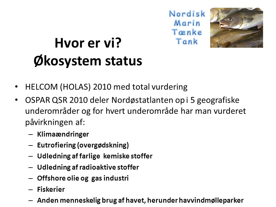 • HELCOM (HOLAS) 2010 med total vurdering • OSPAR QSR 2010 deler Nordøstatlanten op i 5 geografiske underområder og for hvert underområde har man vurderet påvirkningen af: – Klimaændringer – Eutrofiering (overgødskning) – Udledning af farlige kemiske stoffer – Udledning af radioaktive stoffer – Offshore olie og gas industri – Fiskerier – Anden menneskelig brug af havet, herunder havvindmølleparker Hvor er vi.