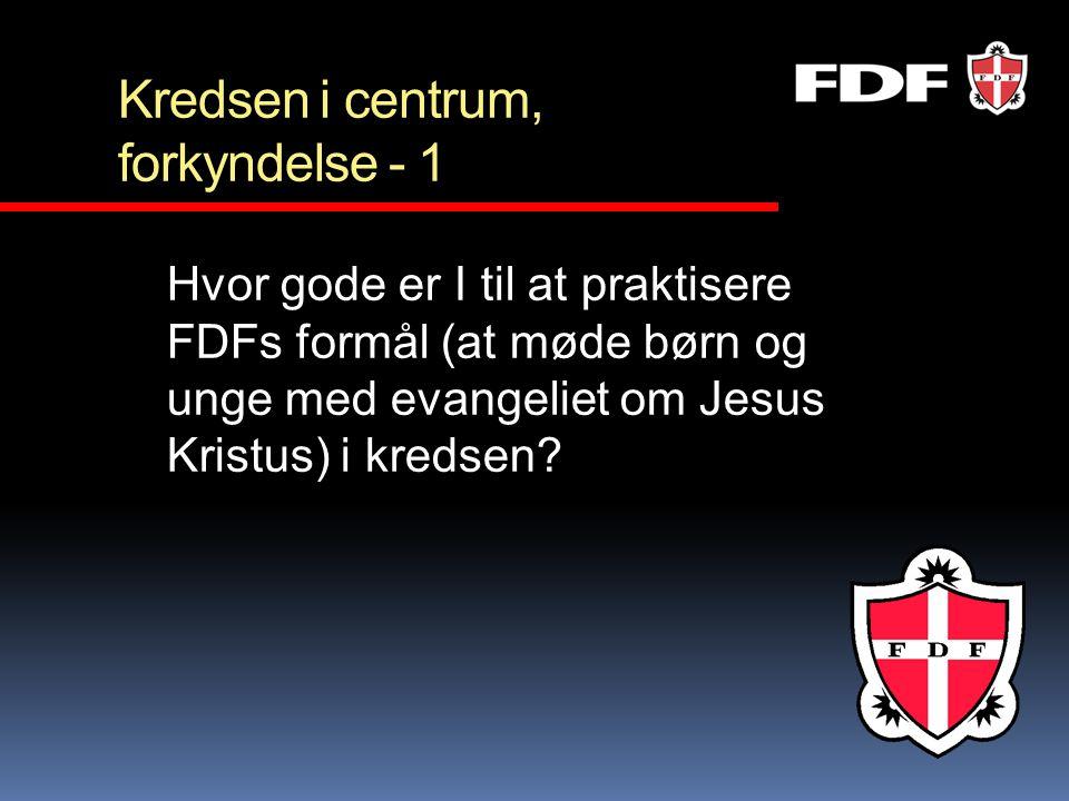 Kredsen i centrum, forkyndelse - 1 Hvor gode er I til at praktisere FDFs formål (at møde børn og unge med evangeliet om Jesus Kristus) i kredsen?